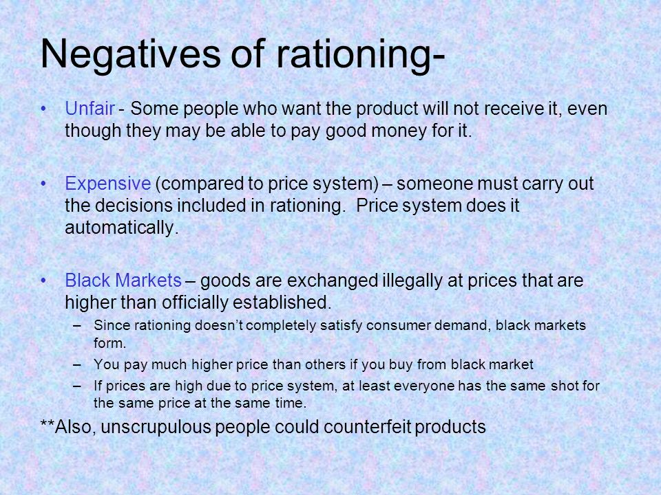 Negatives of rationing- Unfair - Some people who want the product will not receive it, even though they may be able to pay good money for it.