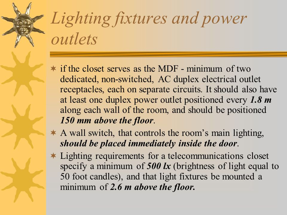 Lighting fixtures and power outlets if the closet serves as the MDF - minimum of two dedicated, non-switched, AC duplex electrical outlet receptacles, each on separate circuits.