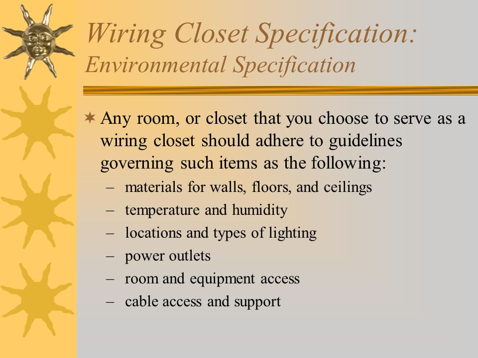 Wiring Closet Specification: Environmental Specification Any room, or closet that you choose to serve as a wiring closet should adhere to guidelines governing such items as the following: – materials for walls, floors, and ceilings – temperature and humidity – locations and types of lighting – power outlets – room and equipment access – cable access and support