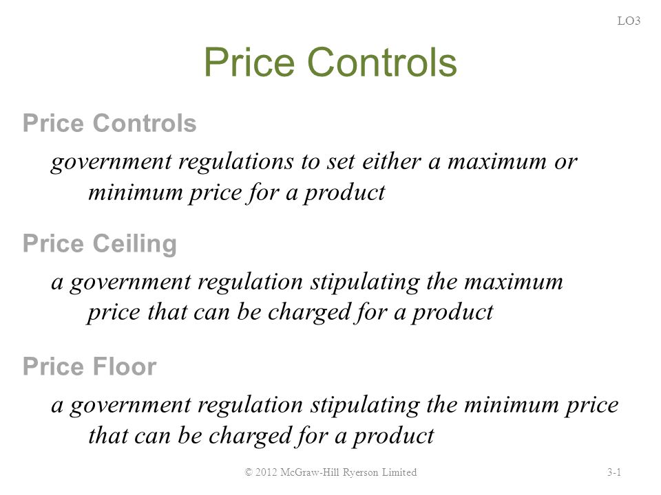 Price Controls government regulations to set either a maximum or minimum price for a product Price Ceiling a government regulation stipulating the maximum price that can be charged for a product Price Floor a government regulation stipulating the minimum price that can be charged for a product 3-1© 2012 McGraw-Hill Ryerson Limited LO3