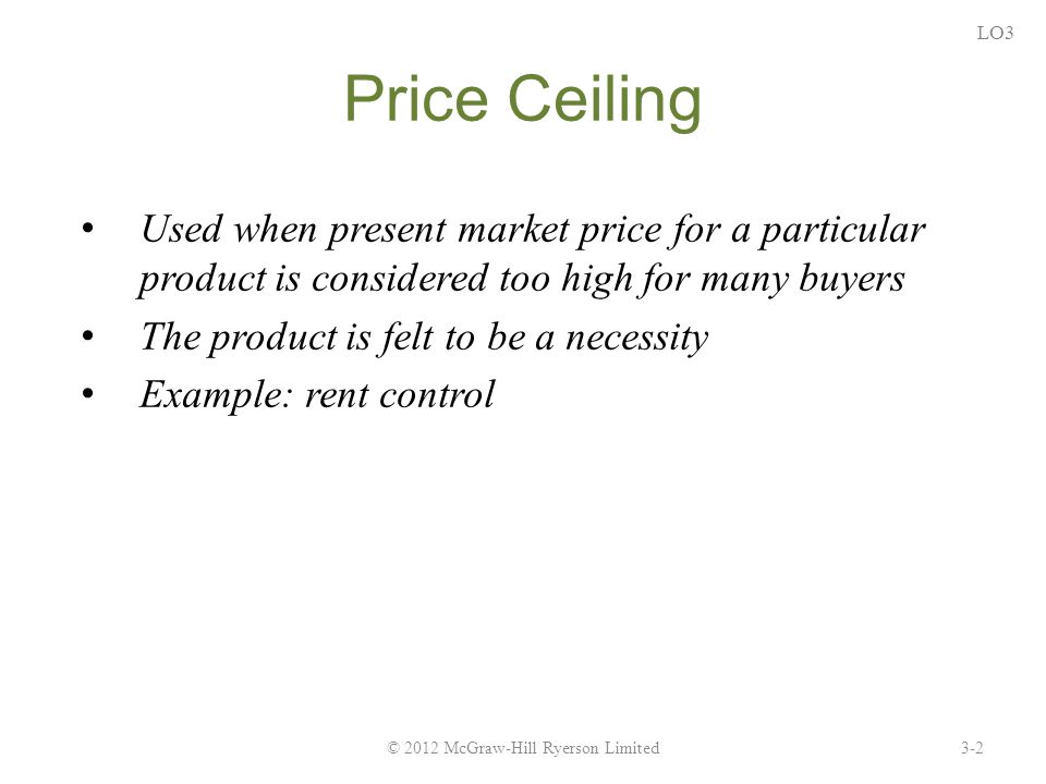 Price Ceiling Used when present market price for a particular product is considered too high for many buyers The product is felt to be a necessity Example: rent control 3-2© 2012 McGraw-Hill Ryerson Limited LO3