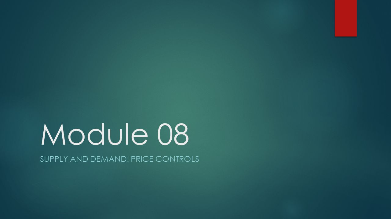 Module 08 SUPPLY AND DEMAND: PRICE CONTROLS