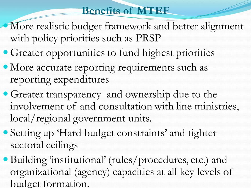 Benefits of MTEF More realistic budget framework and better alignment with policy priorities such as PRSP Greater opportunities to fund highest priori