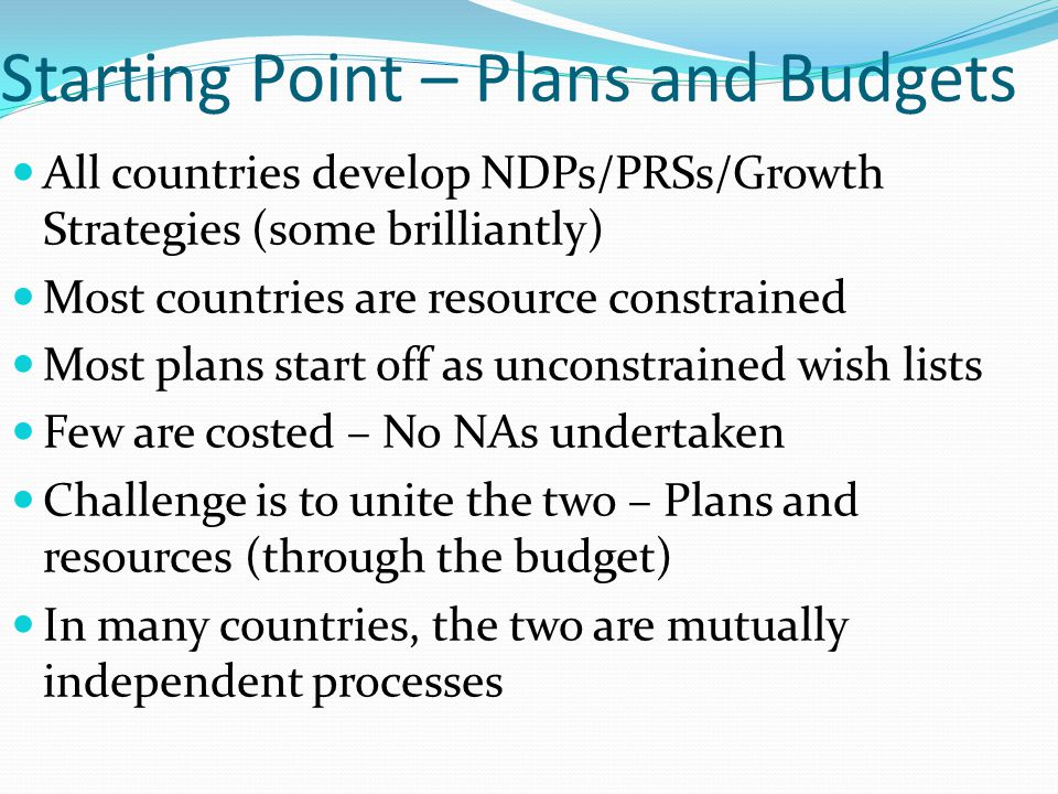 Starting Point – Plans and Budgets All countries develop NDPs/PRSs/Growth Strategies (some brilliantly) Most countries are resource constrained Most p