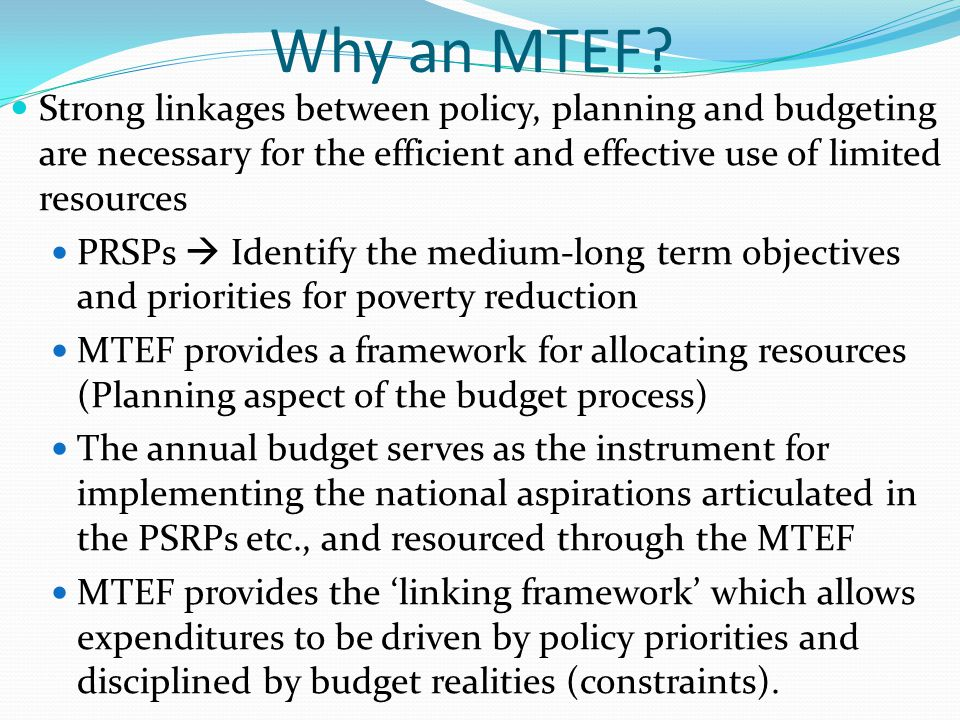 Why an MTEF? Strong linkages between policy, planning and budgeting are necessary for the efficient and effective use of limited resources PRSPs Ident