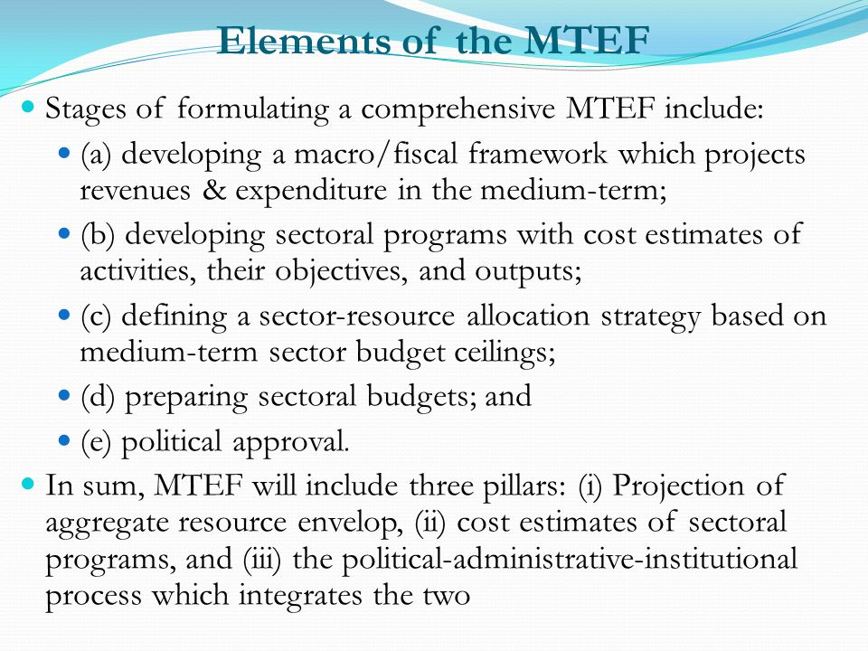 Elements of the MTEF Stages of formulating a comprehensive MTEF include: (a) developing a macro/fiscal framework which projects revenues & expenditure