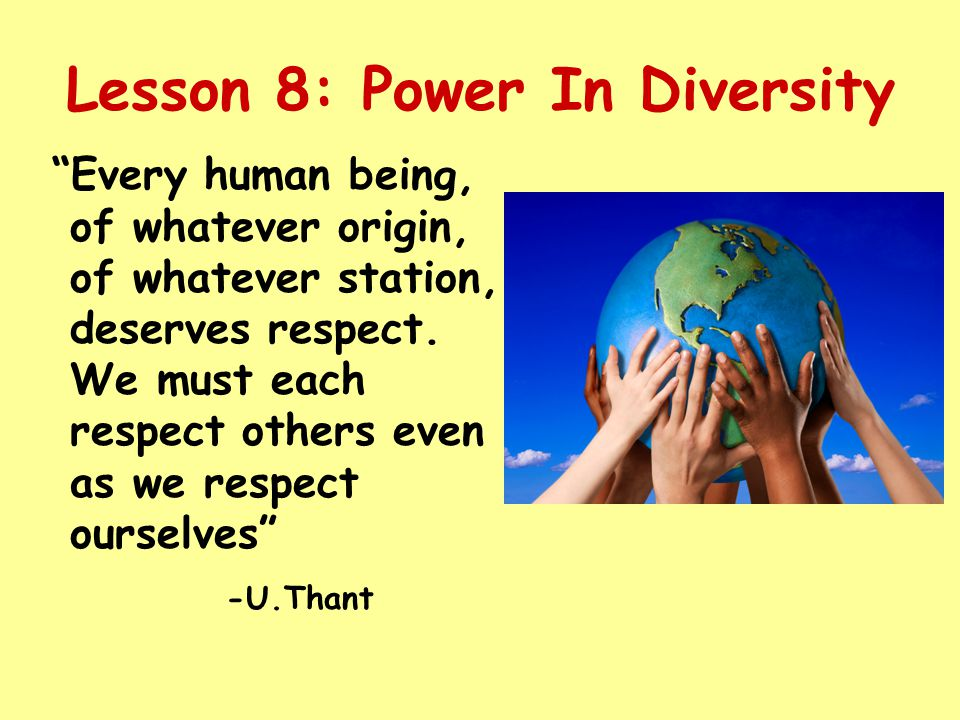 Lesson 8: Power In Diversity Every human being, of whatever origin, of whatever station, deserves respect.