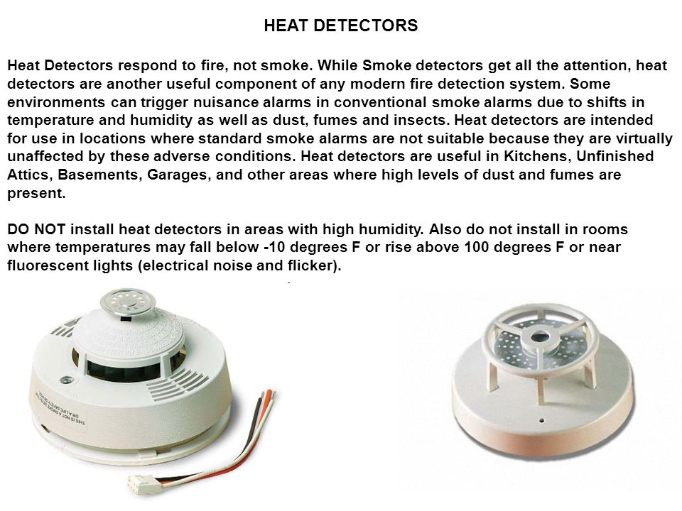 HEAT DETECTORS Heat Detectors respond to fire, not smoke. While Smoke detectors get all the attention, heat detectors are another useful component of