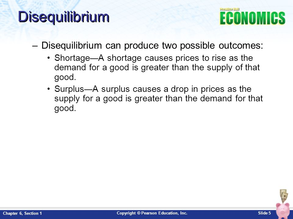 Copyright © Pearson Education, Inc.Slide 5 Chapter 6, Section 1 Disequilibrium –Disequilibrium can produce two possible outcomes: Shortage A shortage causes prices to rise as the demand for a good is greater than the supply of that good.