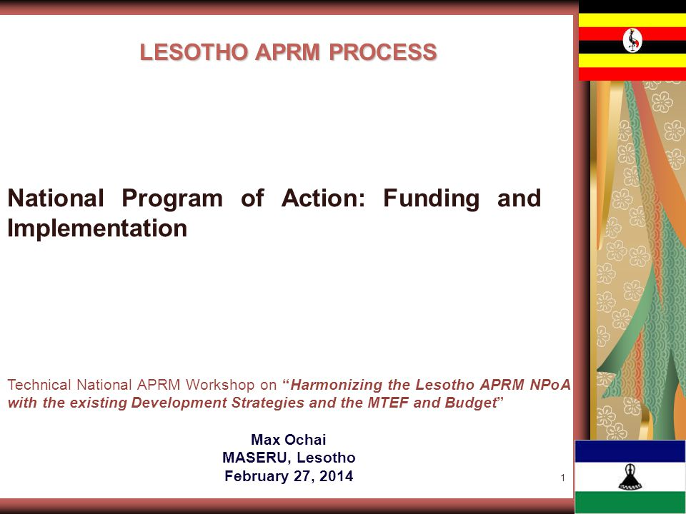 1 LESOTHO APRM PROCESS Technical National APRM Workshop on Harmonizing the Lesotho APRM NPoA with the existing Development Strategies and the MTEF and Budget Max Ochai MASERU, Lesotho February 27, 2014 National Program of Action: Funding and Implementation