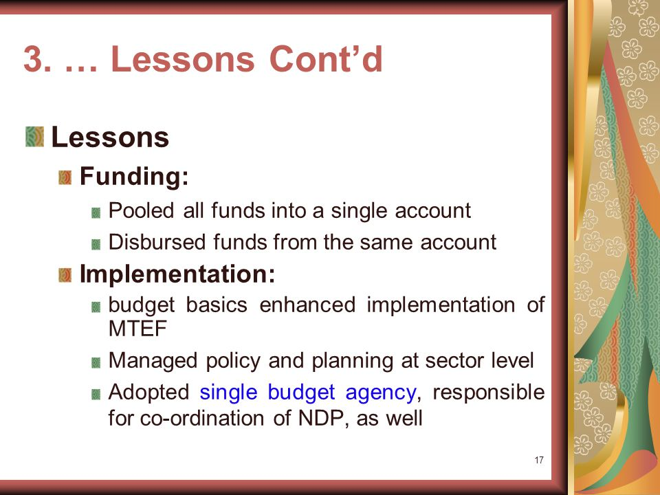 3. … Lessons Contd Effort Treasury Single Account system Introduced in Government MTEF Multi-sectoral, -institutional and -year Capacity-building and
