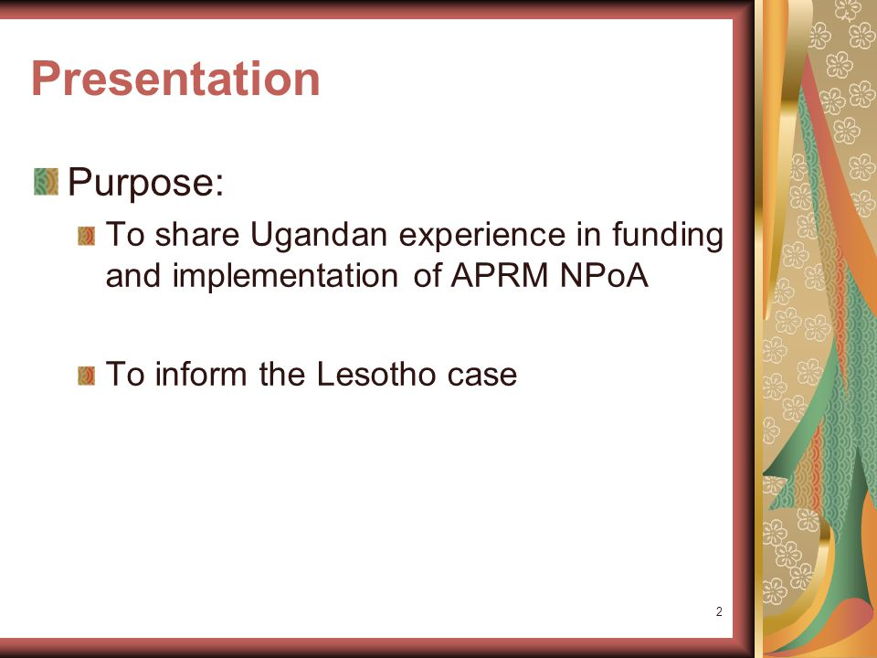 Presentation Purpose: To share Ugandan experience in funding and implementation of APRM NPoA To inform the Lesotho case 2