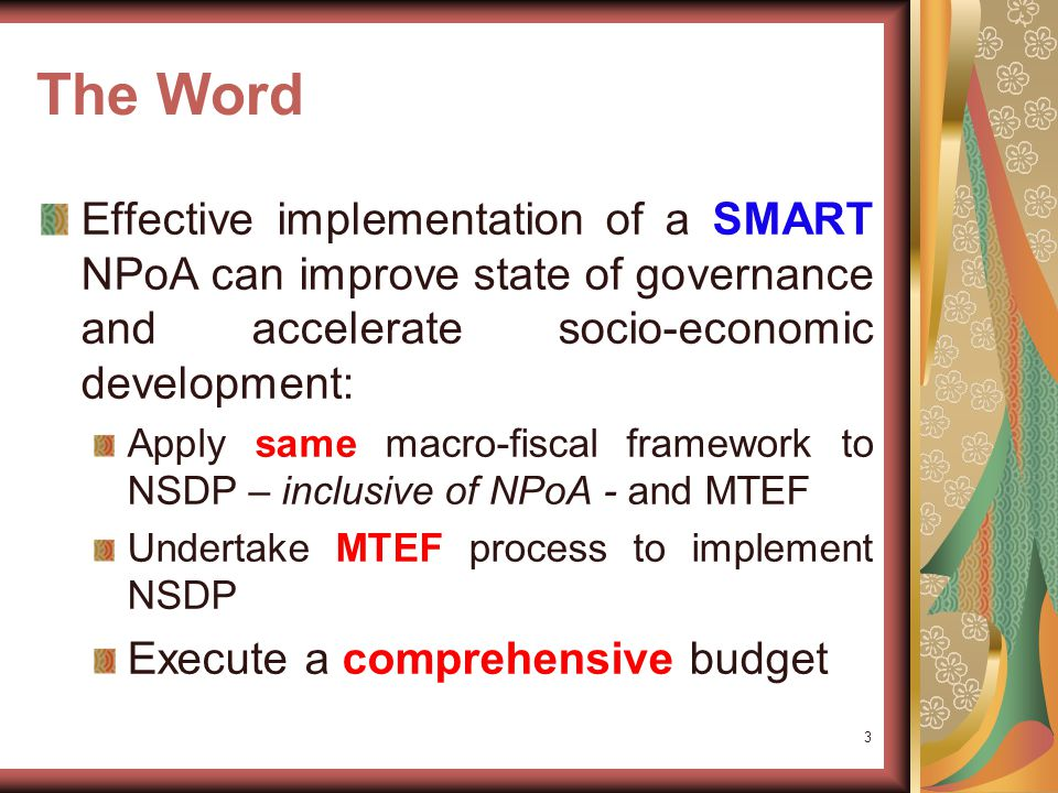 The Word Effective implementation of a SMART NPoA can improve state of governance and accelerate socio-economic development: Apply same macro-fiscal framework to NSDP – inclusive of NPoA - and MTEF Undertake MTEF process to implement NSDP Execute a comprehensive budget 3