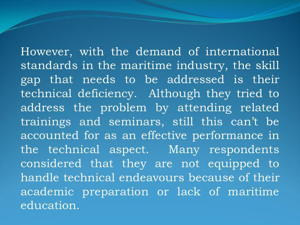 However, with the demand of international standards in the maritime industry, the skill gap that needs to be addressed is their technical deficiency.
