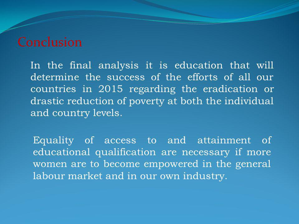 Conclusion In the final analysis it is education that will determine the success of the efforts of all our countries in 2015 regarding the eradication or drastic reduction of poverty at both the individual and country levels.