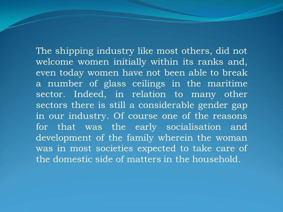 The shipping industry like most others, did not welcome women initially within its ranks and, even today women have not been able to break a number of glass ceilings in the maritime sector.