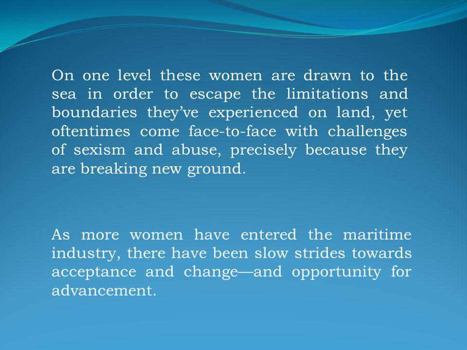 On one level these women are drawn to the sea in order to escape the limitations and boundaries theyve experienced on land, yet oftentimes come face-to-face with challenges of sexism and abuse, precisely because they are breaking new ground.