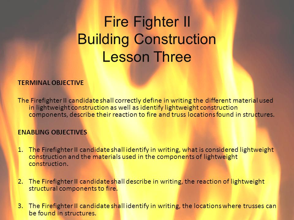 Fire Fighter II Building Construction Lesson Three ENABLING OBJECTIVE#1 The Firefighter II candidate shall identify in writing, what is considered lightweight construction and the materials used in the components of lightweight construction.