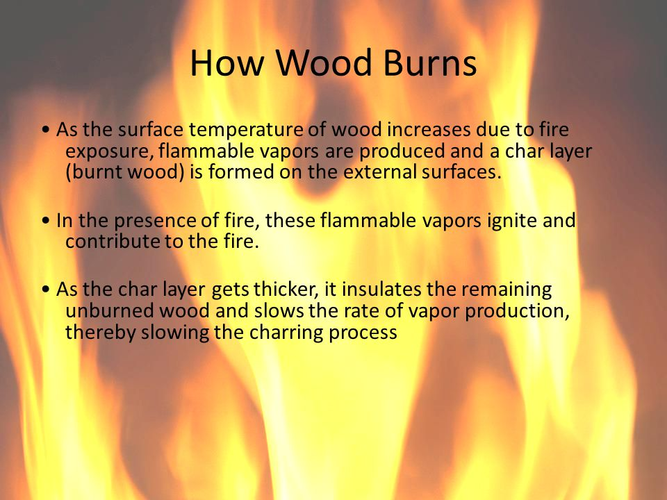 How Wood Burns As the surface temperature of wood increases due to fire exposure, flammable vapors are produced and a char layer (burnt wood) is forme