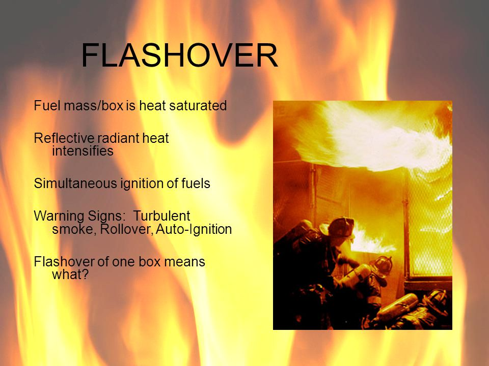 FLASHOVER Fuel mass/box is heat saturated Reflective radiant heat intensifies Simultaneous ignition of fuels Warning Signs: Turbulent smoke, Rollover,