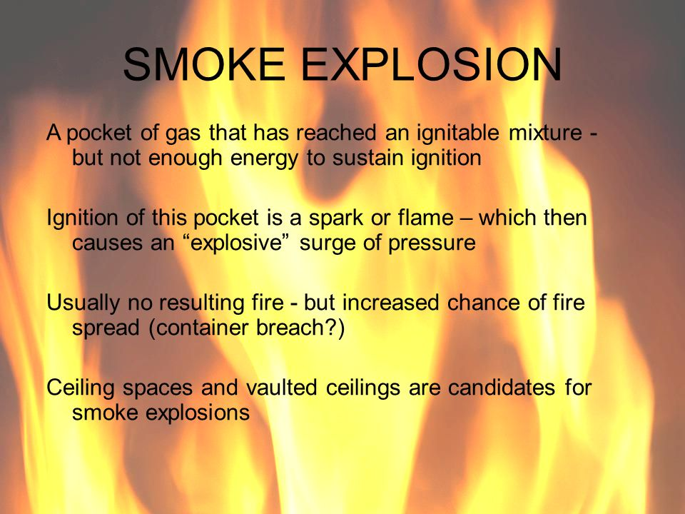 SMOKE EXPLOSION A pocket of gas that has reached an ignitable mixture - but not enough energy to sustain ignition Ignition of this pocket is a spark o