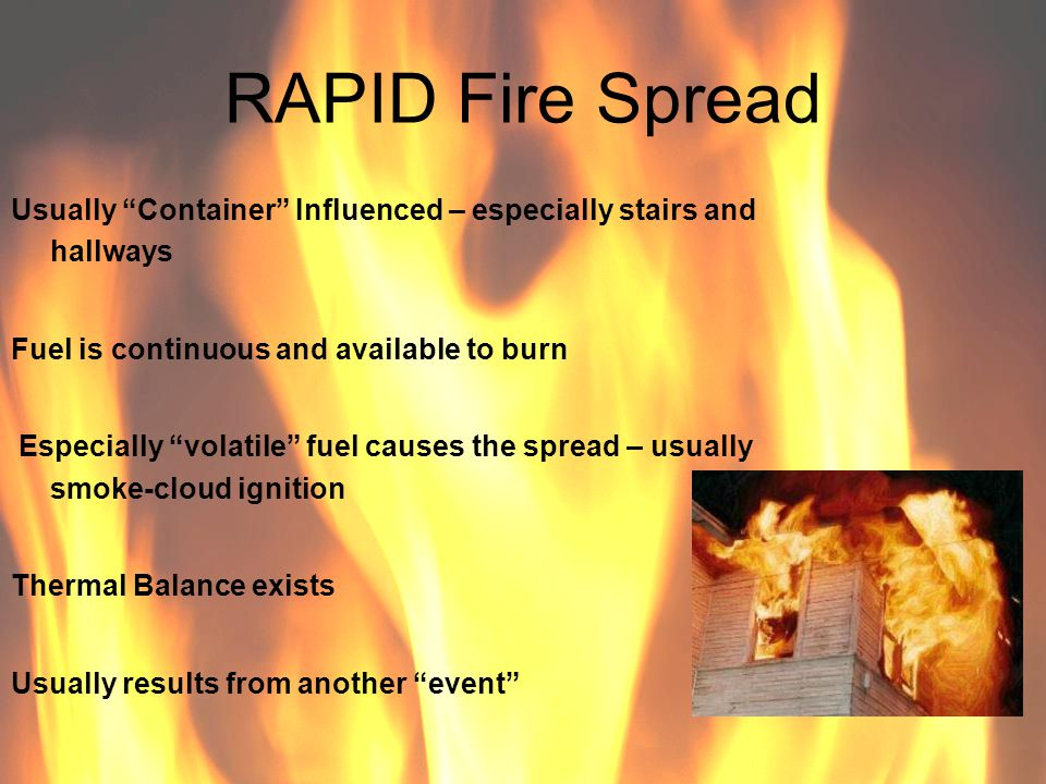 RAPID Fire Spread Usually Container Influenced – especially stairs and hallways Fuel is continuous and available to burn Especially volatile fuel caus