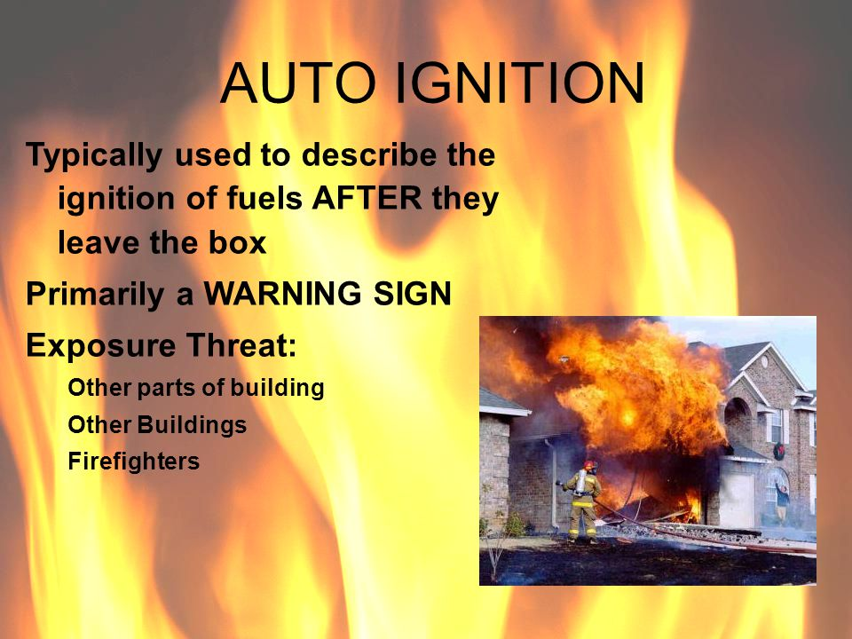 AUTO IGNITION Typically used to describe the ignition of fuels AFTER they leave the box Primarily a WARNING SIGN Exposure Threat: Other parts of build