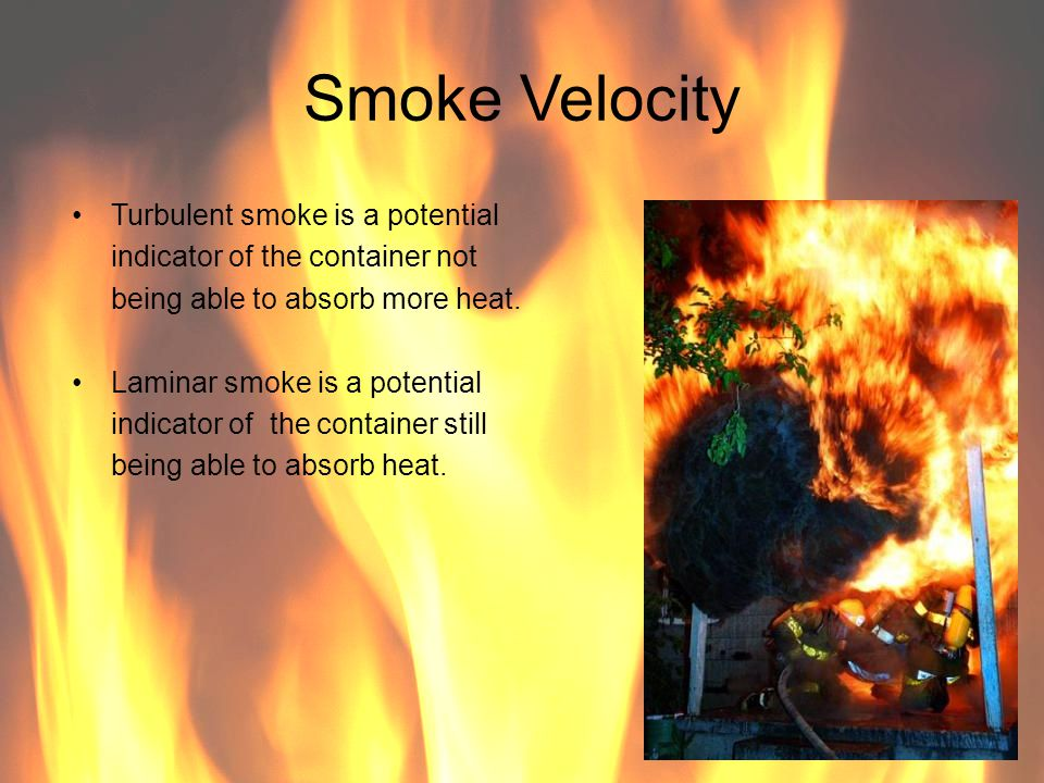 Smoke Velocity Turbulent smoke is a potential indicator of the container not being able to absorb more heat. Laminar smoke is a potential indicator of