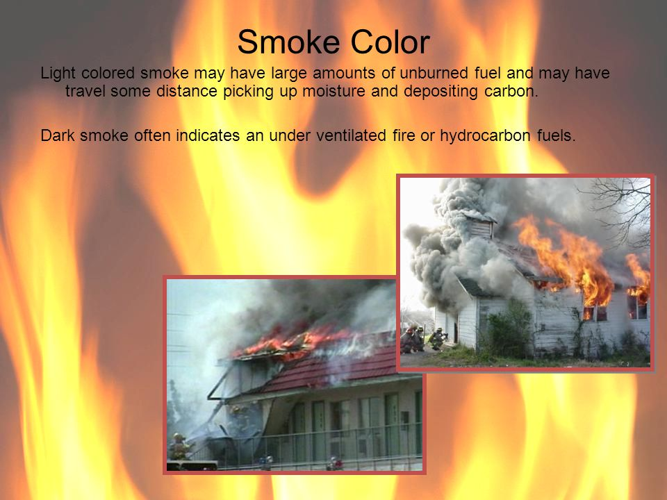 Smoke Color Light colored smoke may have large amounts of unburned fuel and may have travel some distance picking up moisture and depositing carbon. D
