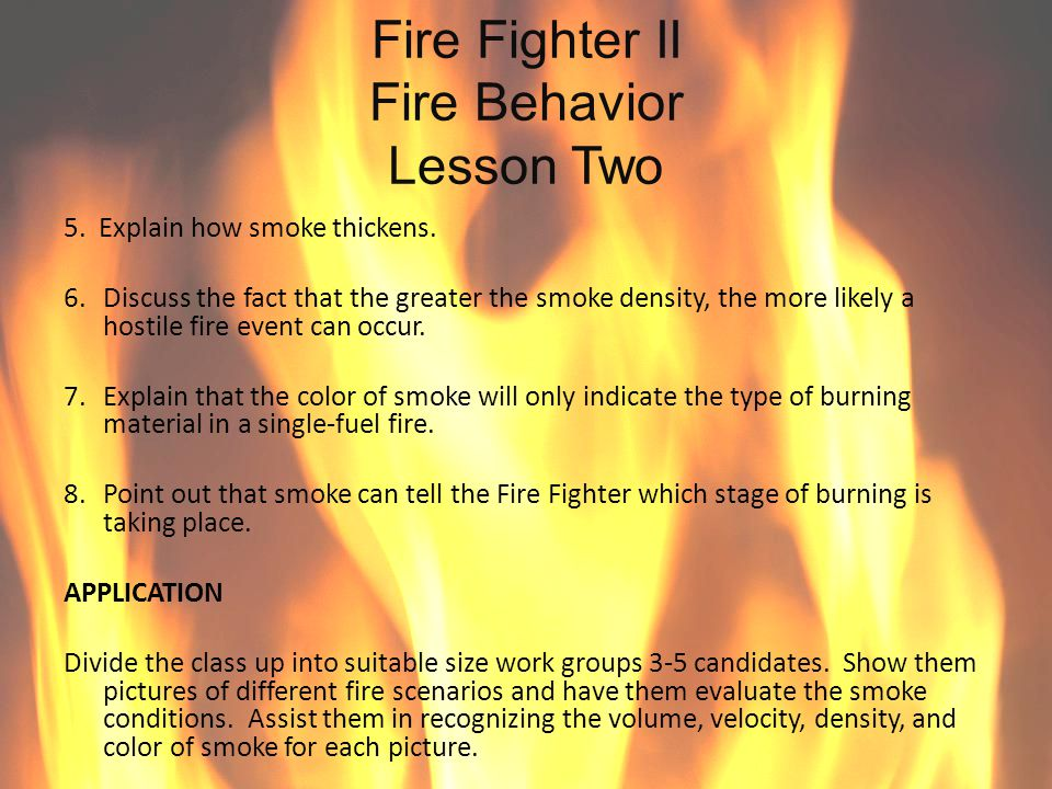 Fire Fighter II Fire Behavior Lesson Two 5. Explain how smoke thickens. 6. Discuss the fact that the greater the smoke density, the more likely a host
