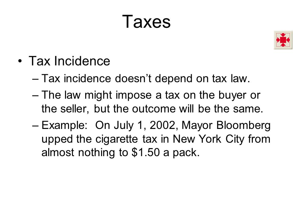 Taxes Tax Incidence –Tax incidence doesnt depend on tax law. –The law might impose a tax on the buyer or the seller, but the outcome will be the same.