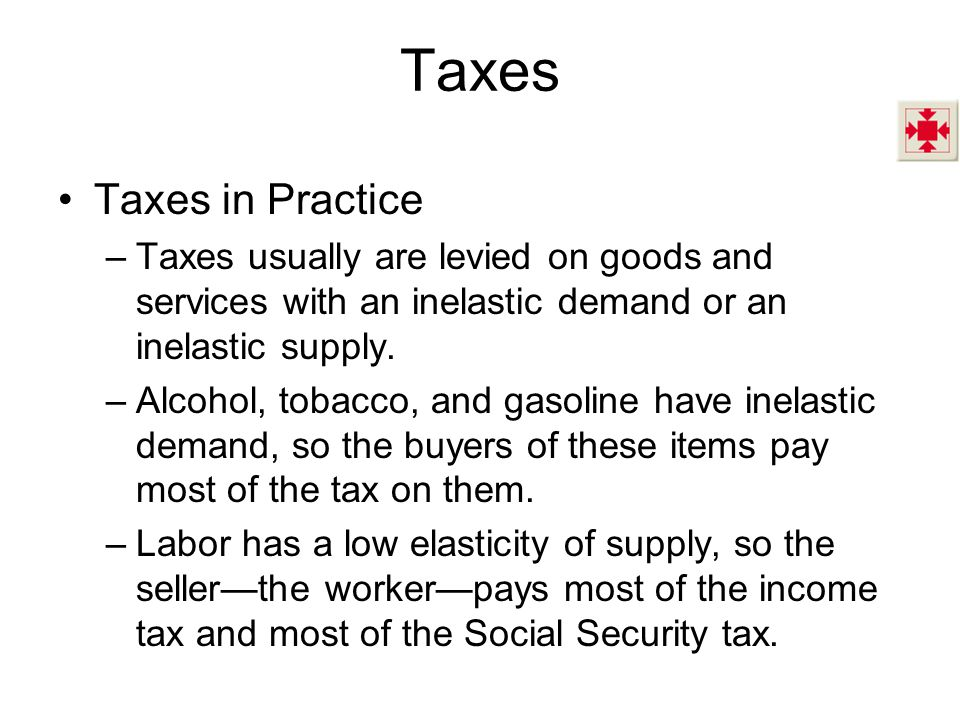 Taxes Taxes in Practice –Taxes usually are levied on goods and services with an inelastic demand or an inelastic supply. –Alcohol, tobacco, and gasoli