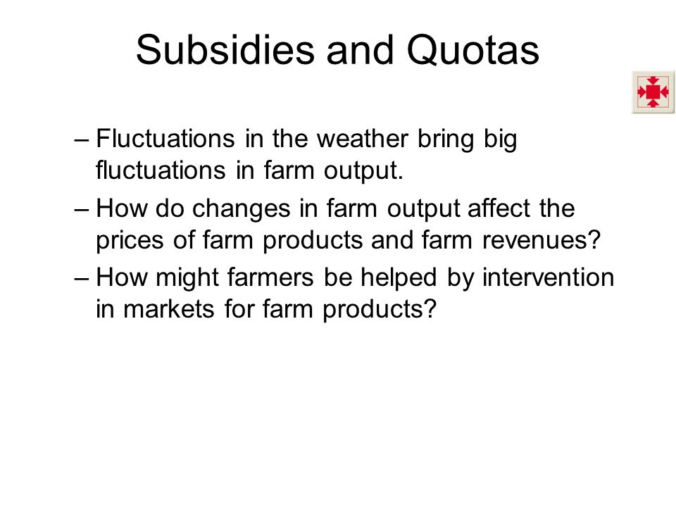Subsidies and Quotas –Fluctuations in the weather bring big fluctuations in farm output. –How do changes in farm output affect the prices of farm prod