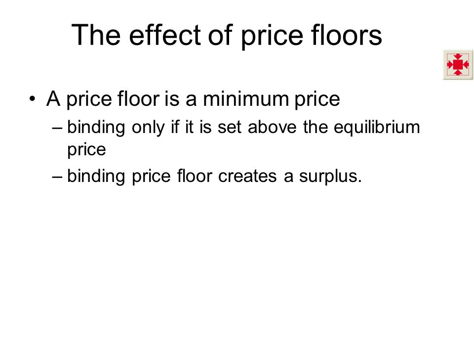The effect of price floors A price floor is a minimum price –binding only if it is set above the equilibrium price –binding price floor creates a surp