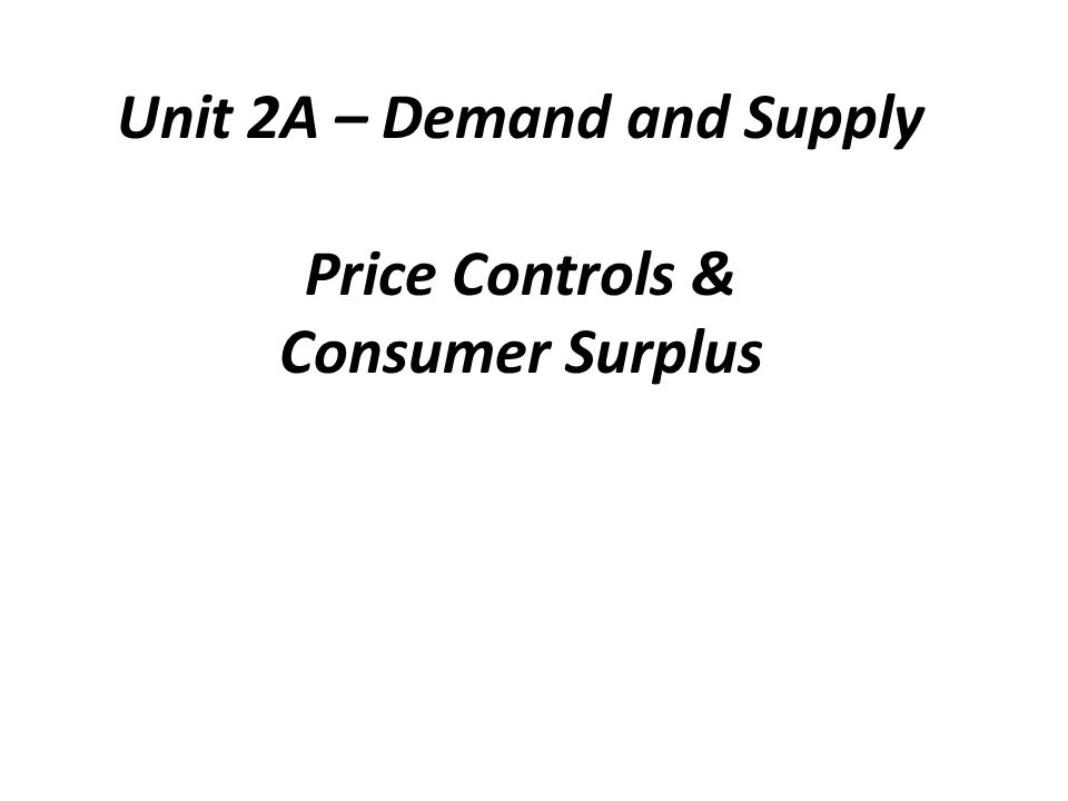 Unit 2A – Demand and Supply Price Controls & Consumer Surplus
