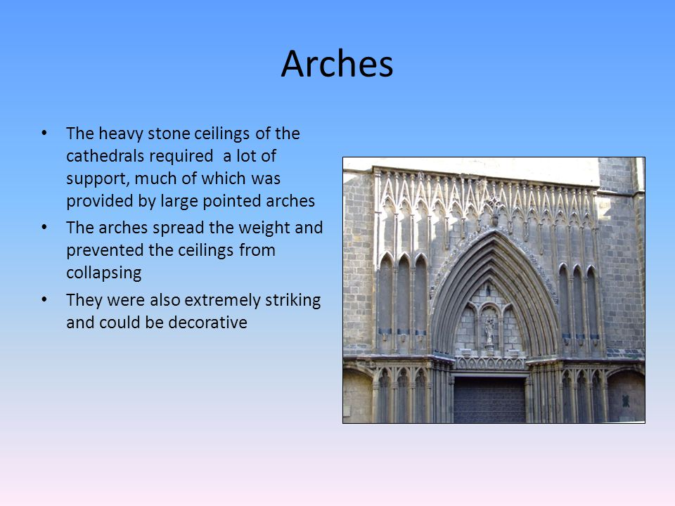 Arches The heavy stone ceilings of the cathedrals required a lot of support, much of which was provided by large pointed arches The arches spread the weight and prevented the ceilings from collapsing They were also extremely striking and could be decorative