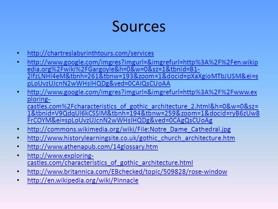 Sources http://chartreslabyrinthtours.com/services http://www.google.com/imgres imgurl=&imgrefurl=http%3A%2F%2Fen.wikip edia.org%2Fwiki%2FGargoyle&h=0&w=0&sz=1&tbnid=B1- 2lfzLNHl4eM&tbnh=261&tbnw=193&zoom=1&docid=pXaXgioMTbJUSM&ei=s pLoUvzUJcnN2wWHsIHQDg&ved=0CAIQsCUoAA http://www.google.com/imgres imgurl=&imgrefurl=http%3A%2F%2Fen.wikip edia.org%2Fwiki%2FGargoyle&h=0&w=0&sz=1&tbnid=B1- 2lfzLNHl4eM&tbnh=261&tbnw=193&zoom=1&docid=pXaXgioMTbJUSM&ei=s pLoUvzUJcnN2wWHsIHQDg&ved=0CAIQsCUoAA http://www.google.com/imgres imgurl=&imgrefurl=http%3A%2F%2Fwww.ex ploring- castles.com%2Fcharacteristics_of_gothic_architecture_2.html&h=0&w=0&sz= 1&tbnid=V9QdqUl6kCSSIM&tbnh=194&tbnw=259&zoom=1&docid=ryB6zUw8 FrCOYM&ei=spLoUvzUJcnN2wWHsIHQDg&ved=0CAgQsCUoAg http://www.google.com/imgres imgurl=&imgrefurl=http%3A%2F%2Fwww.ex ploring- castles.com%2Fcharacteristics_of_gothic_architecture_2.html&h=0&w=0&sz= 1&tbnid=V9QdqUl6kCSSIM&tbnh=194&tbnw=259&zoom=1&docid=ryB6zUw8 FrCOYM&ei=spLoUvzUJcnN2wWHsIHQDg&ved=0CAgQsCUoAg http://commons.wikimedia.org/wiki/File:Notre_Dame_Cathedral.jpg http://www.historylearningsite.co.uk/gothic_church_architecture.htm http://www.athenapub.com/14glossary.htm http://www.exploring- castles.com/characteristics_of_gothic_architecture.html http://www.exploring- castles.com/characteristics_of_gothic_architecture.html http://www.britannica.com/EBchecked/topic/509828/rose-window http://en.wikipedia.org/wiki/Pinnacle