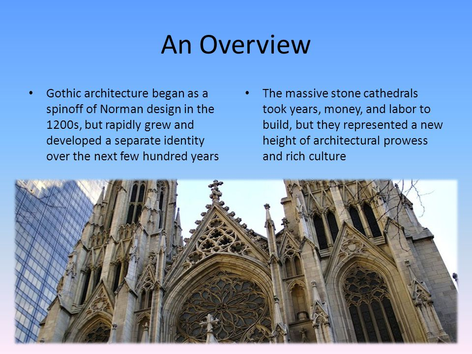 An Overview Gothic architecture began as a spinoff of Norman design in the 1200s, but rapidly grew and developed a separate identity over the next few hundred years The massive stone cathedrals took years, money, and labor to build, but they represented a new height of architectural prowess and rich culture