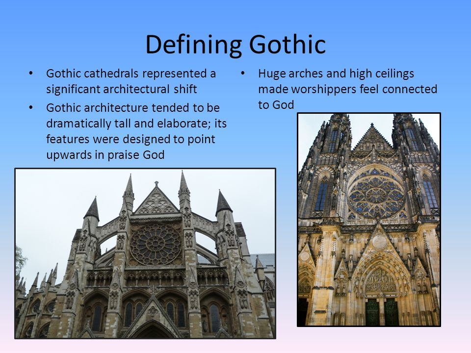 Defining Gothic Gothic cathedrals represented a significant architectural shift Gothic architecture tended to be dramatically tall and elaborate; its features were designed to point upwards in praise God Huge arches and high ceilings made worshippers feel connected to God