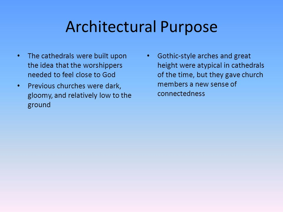 Architectural Purpose The cathedrals were built upon the idea that the worshippers needed to feel close to God Previous churches were dark, gloomy, and relatively low to the ground Gothic-style arches and great height were atypical in cathedrals of the time, but they gave church members a new sense of connectedness