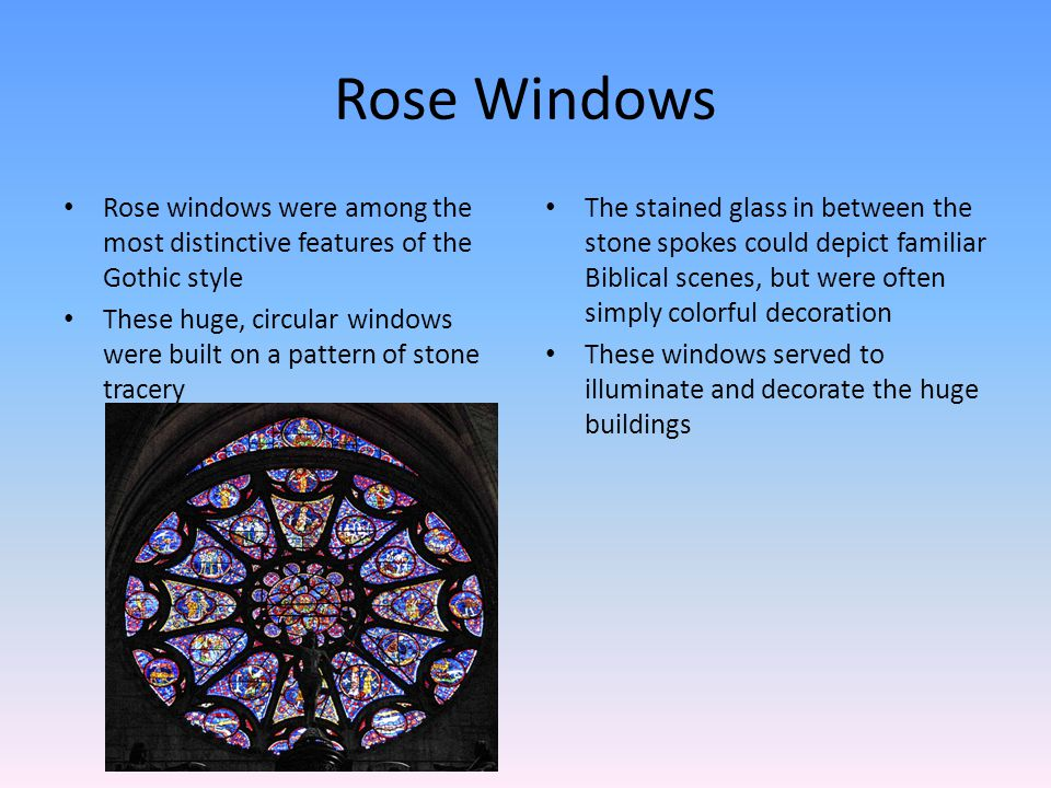 Rose Windows Rose windows were among the most distinctive features of the Gothic style These huge, circular windows were built on a pattern of stone tracery The stained glass in between the stone spokes could depict familiar Biblical scenes, but were often simply colorful decoration These windows served to illuminate and decorate the huge buildings