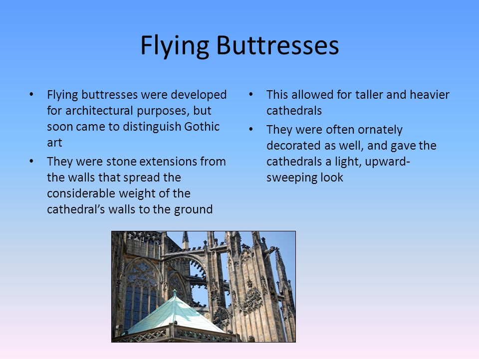 Flying Buttresses Flying buttresses were developed for architectural purposes, but soon came to distinguish Gothic art They were stone extensions from the walls that spread the considerable weight of the cathedrals walls to the ground This allowed for taller and heavier cathedrals They were often ornately decorated as well, and gave the cathedrals a light, upward- sweeping look