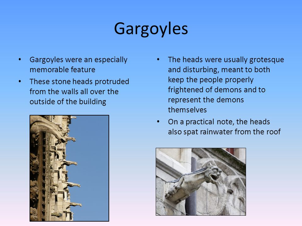 Gargoyles Gargoyles were an especially memorable feature These stone heads protruded from the walls all over the outside of the building The heads were usually grotesque and disturbing, meant to both keep the people properly frightened of demons and to represent the demons themselves On a practical note, the heads also spat rainwater from the roof
