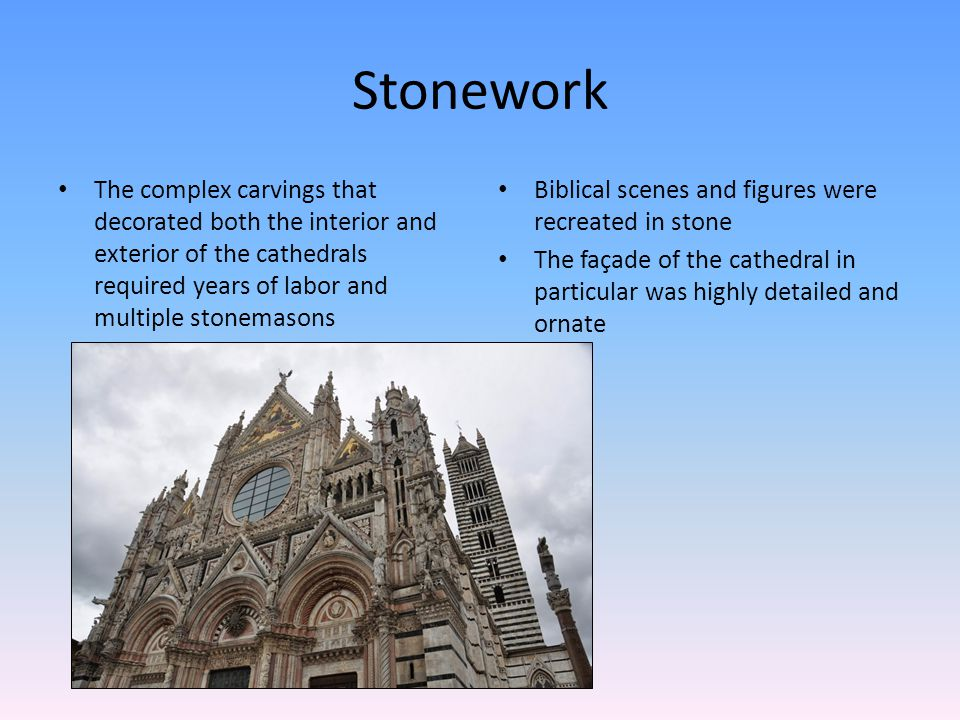 Stonework The complex carvings that decorated both the interior and exterior of the cathedrals required years of labor and multiple stonemasons Biblical scenes and figures were recreated in stone The façade of the cathedral in particular was highly detailed and ornate