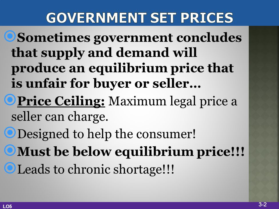 Sometimes government concludes that supply and demand will produce an equilibrium price that is unfair for buyer or seller… Price Ceiling: Maximum legal price a seller can charge.