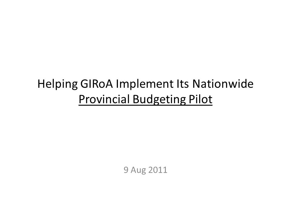 Helping GIRoA Implement Its Nationwide Provincial Budgeting Pilot 9 Aug 2011