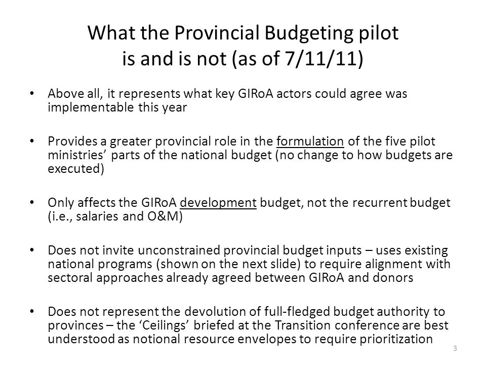 What the Provincial Budgeting pilot is and is not (as of 7/11/11) Above all, it represents what key GIRoA actors could agree was implementable this year Provides a greater provincial role in the formulation of the five pilot ministries parts of the national budget (no change to how budgets are executed) Only affects the GIRoA development budget, not the recurrent budget (i.e., salaries and O&M) Does not invite unconstrained provincial budget inputs – uses existing national programs (shown on the next slide) to require alignment with sectoral approaches already agreed between GIRoA and donors Does not represent the devolution of full-fledged budget authority to provinces – the Ceilings briefed at the Transition conference are best understood as notional resource envelopes to require prioritization 3