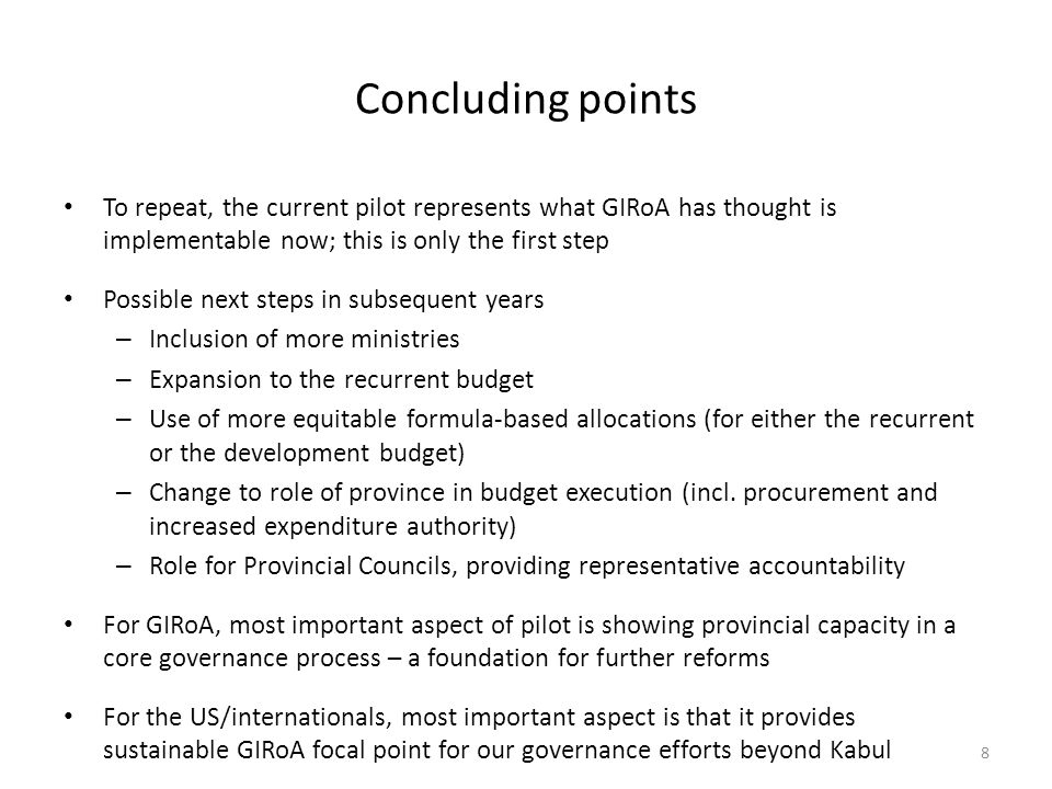 Concluding points To repeat, the current pilot represents what GIRoA has thought is implementable now; this is only the first step Possible next steps in subsequent years – Inclusion of more ministries – Expansion to the recurrent budget – Use of more equitable formula-based allocations (for either the recurrent or the development budget) – Change to role of province in budget execution (incl.