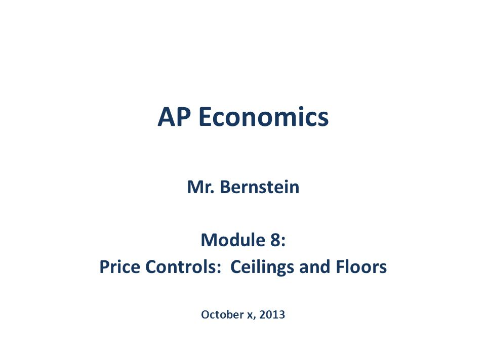 AP Economics Mr. Bernstein Module 8: Price Controls: Ceilings and Floors October x, 2013