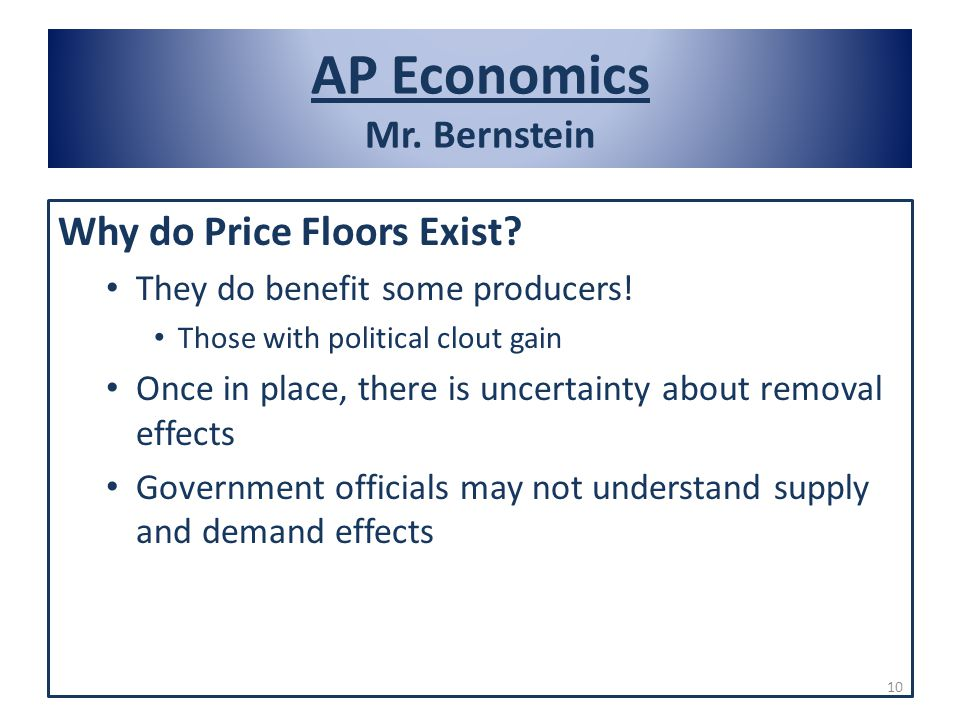 AP Economics Mr. Bernstein Why do Price Floors Exist? They do benefit some producers! Those with political clout gain Once in place, there is uncertai